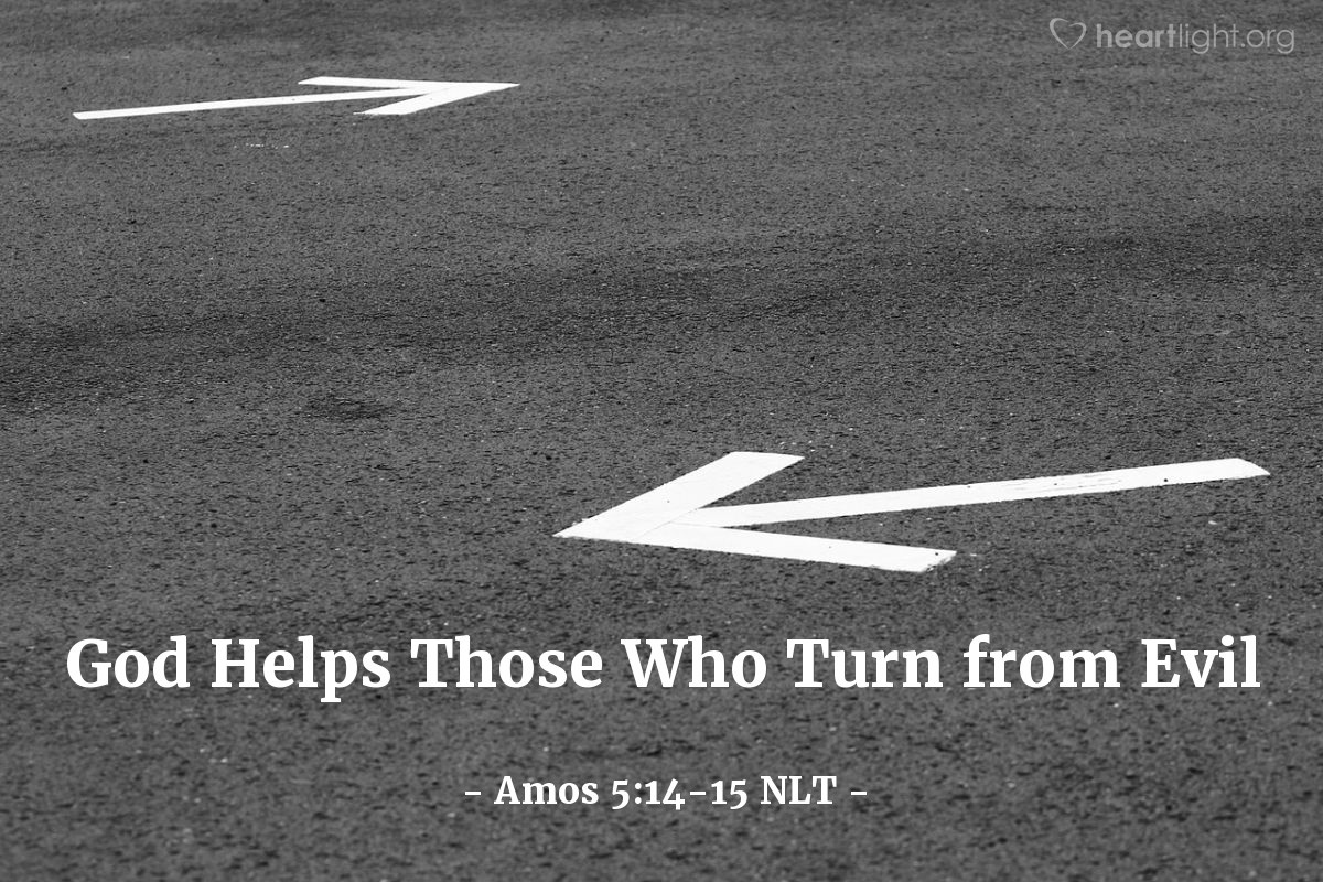 Illustration of Amos 5:14-15 NLT — Do what is good and run from evil so that you may live! Then the Lord God of Heaven's Armies will be your helper, just as you have claimed. Hate evil and love what is good; turn your courts into true halls of justice. Perhaps even yet the Lord God of Heaven's Armies will have mercy on the remnant of his people.