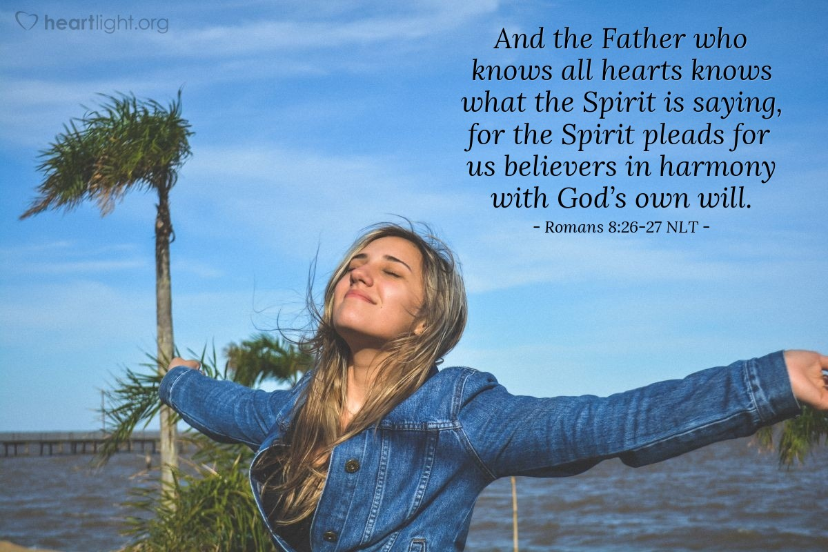 Illustration of Romans 8:26-27 NLT — And the Holy Spirit helps us in our weakness. For example, we don't know what God wants us to pray for. But the Holy Spirit prays for us with groanings that cannot be expressed in words. And the Father who knows all hearts knows what the Spirit is saying, for the Spirit pleads for us believers in harmony with God's own will.