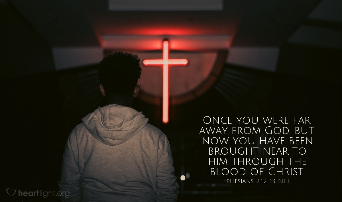 Illustration of Ephesians 2:12-13 NLT — In those days you were living apart from Christ. You were excluded from citizenship among the people of Israel, and you did not know the covenant promises God had made to them. You lived in this world without God and without hope. But now you have been united with Christ Jesus. Once you were far away from God, but now you have been brought near to him through the blood of Christ.