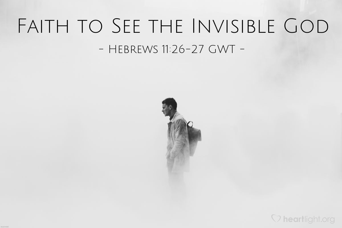 Illustration of Hebrews 11:26-27 GWT — [Moses] thought that being insulted for Christ would be better than having the treasures of Egypt. He was looking ahead to his reward. Faith led Moses to leave Egypt without being afraid of the king's anger. Moses didn't give up but continued as if he could actually see the invisible God.