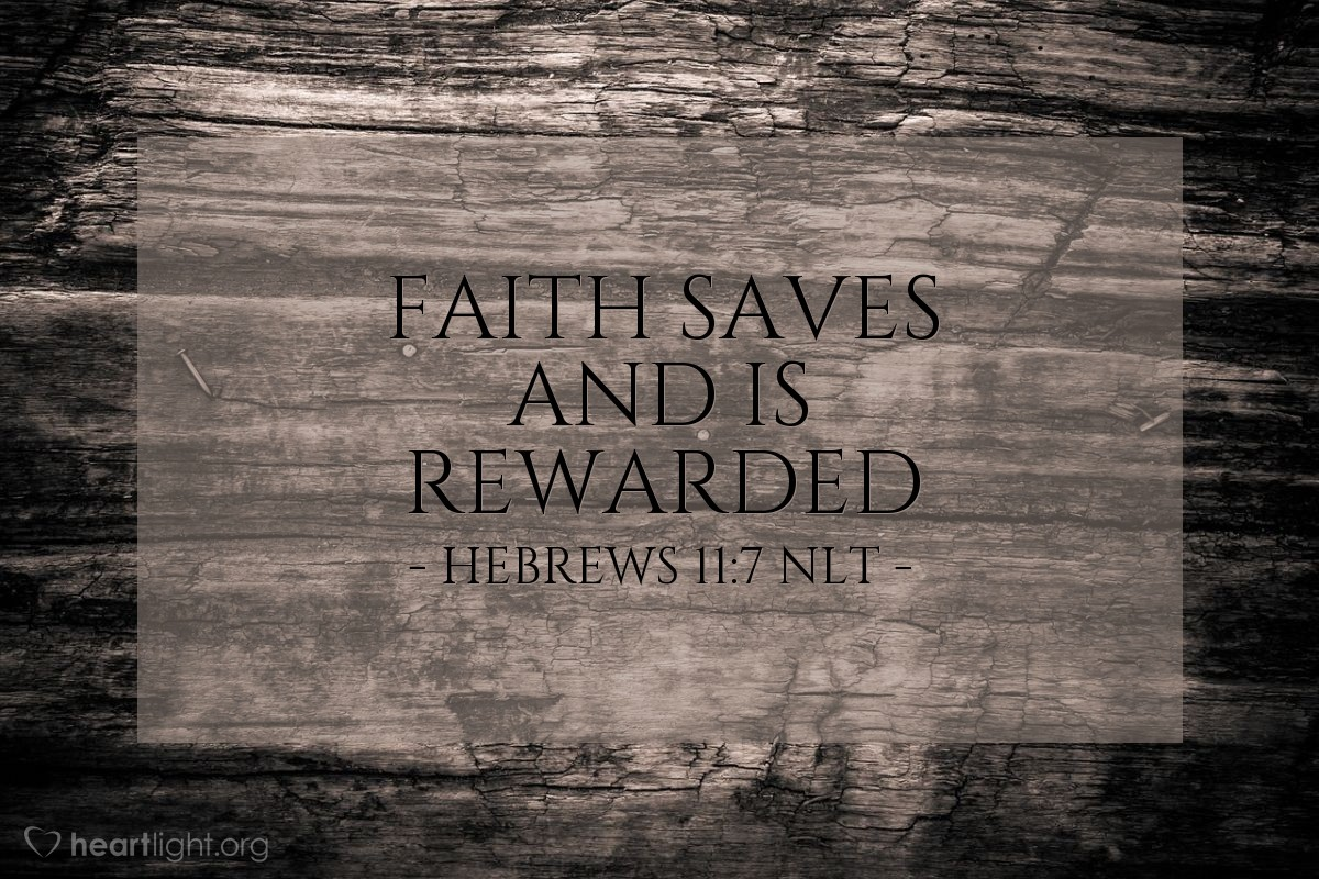 Illustration of Hebrews 11:7 NLT — It was by faith that Noah built a large boat to save his family from the flood. He obeyed God, who warned him about things that had never happened before. By his faith Noah condemned the rest of the world, and he received the righteousness that comes by faith.