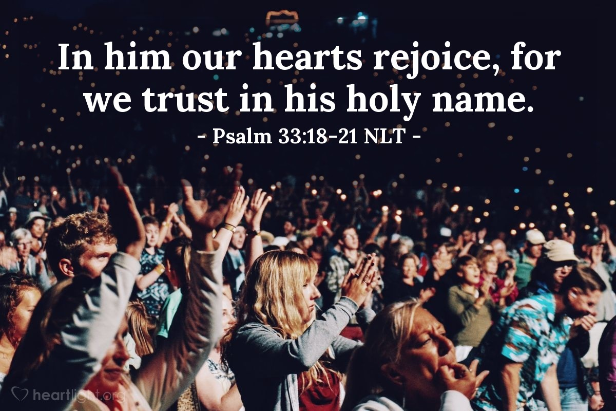 Illustration of Psalm 33:18-21 NLT — But the Lord watches over those who fear him, those who rely on his unfailing love. He rescues them from death and keeps them alive in times of famine. We put our hope in the Lord. He is our help and our shield. In him our hearts rejoice, for we trust in his holy name.