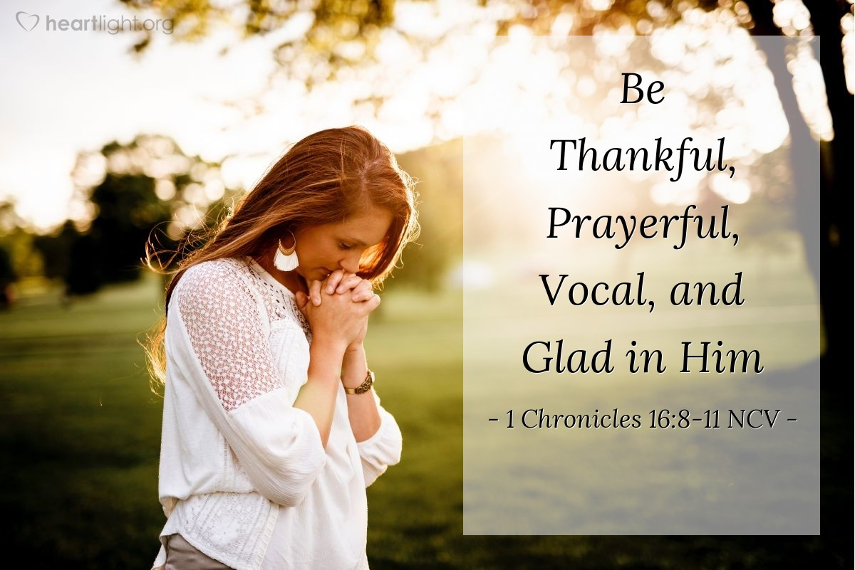 Illustration of 1 Chronicles 16:8-11 NCV — Give thanks to the Lord and pray to him. Tell the nations what he has done. Sing to him; sing praises to him. Tell about all his miracles. Be glad that you are his; let those who seek the Lord be happy. Depend on the Lord and his strength; always go to him for help.