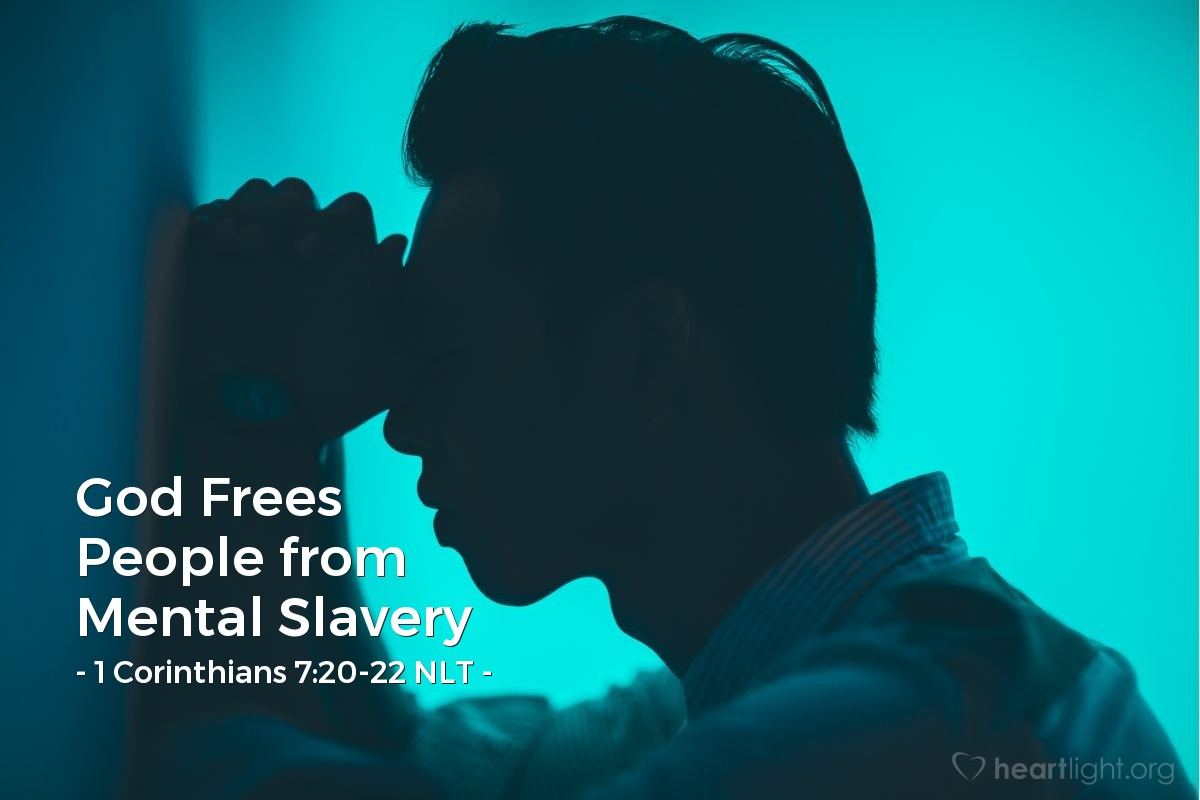 Illustration of 1 Corinthians 7:20-22 NLT — Yes, each of you should remain as you were when God called you. Are you a slave? Don't let that worry you — but if you get a chance to be free, take it. And remember, if you were a slave when the Lord called you, you are now free in the Lord. And if you were free when the Lord called you, you are now a slave of Christ.