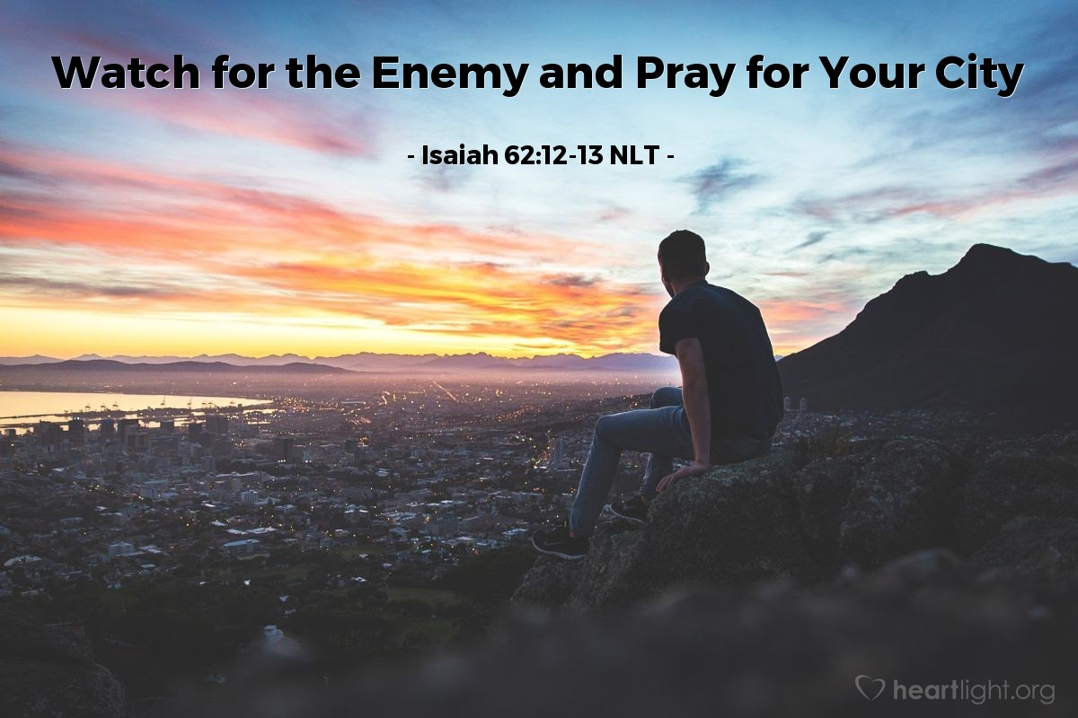 Illustration of Isaiah 62:12-13 NLT — O Jerusalem, I have posted watchmen on your walls; they will pray day and night, continually. Take no rest, all you who pray to the Lord. Give the Lord no rest until he completes his work, until he makes Jerusalem the pride of the earth.