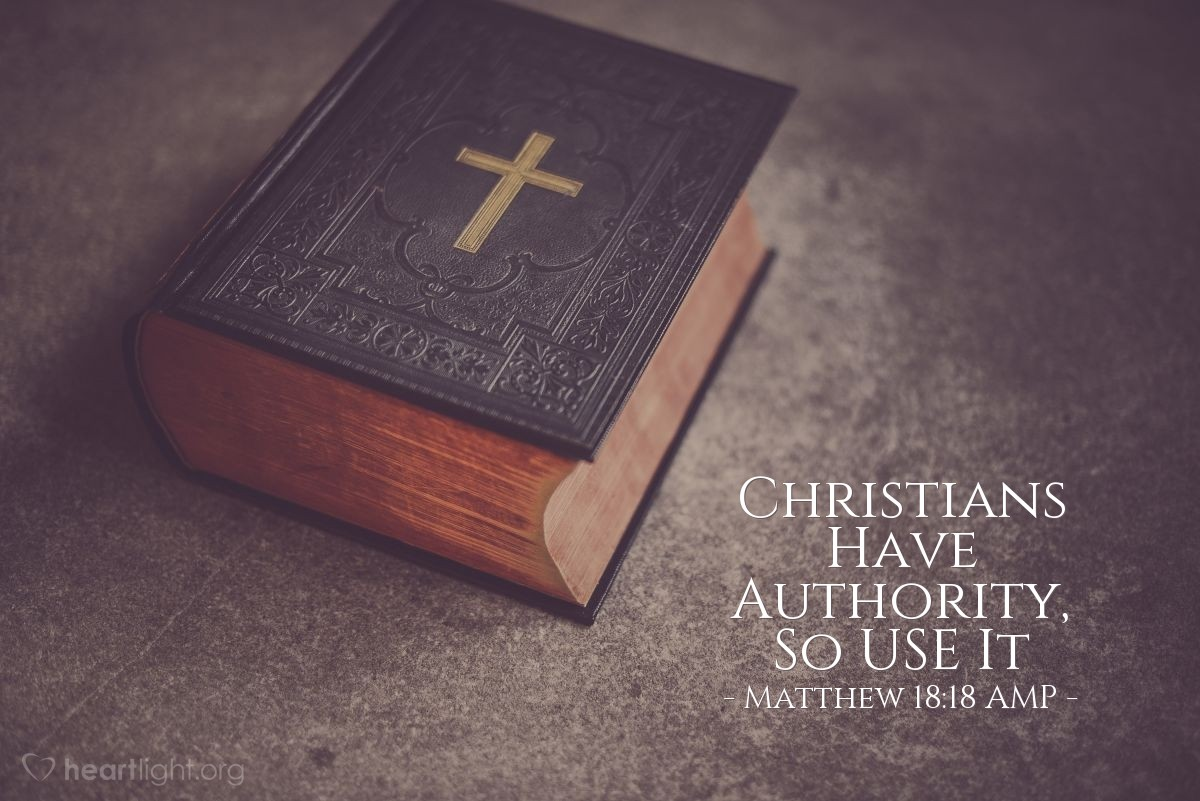 """Illustration of Matthew 18:18 AMP — """"I assure you and most solemnly say to you, whatever you bind [forbid, declare to be improper and unlawful] on earth shall have [already] been bound in heaven, and whatever you loose [permit, declare lawful] on earth shall have [already] been loosed in heaven."""" Matthew 18:18 AMP"""