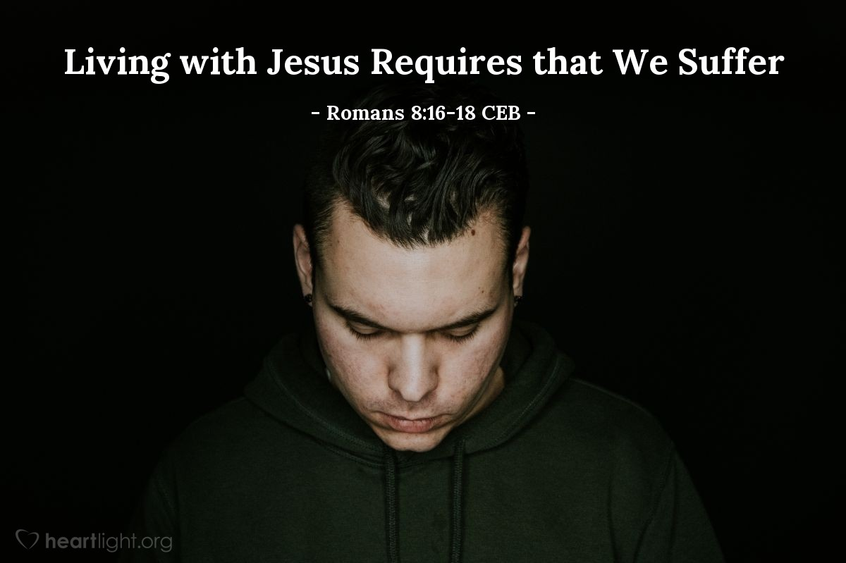Illustration of Romans 8:16-18 CEB — The same Spirit agrees with our spirit, that we are God's children. But if we are children, we are also heirs. We are God's heirs and fellow heirs with Christ, if we really suffer with him so that we can also be glorified with him.  I believe that the present suffering is nothing compared to the coming glory that is going to be revealed to us.
