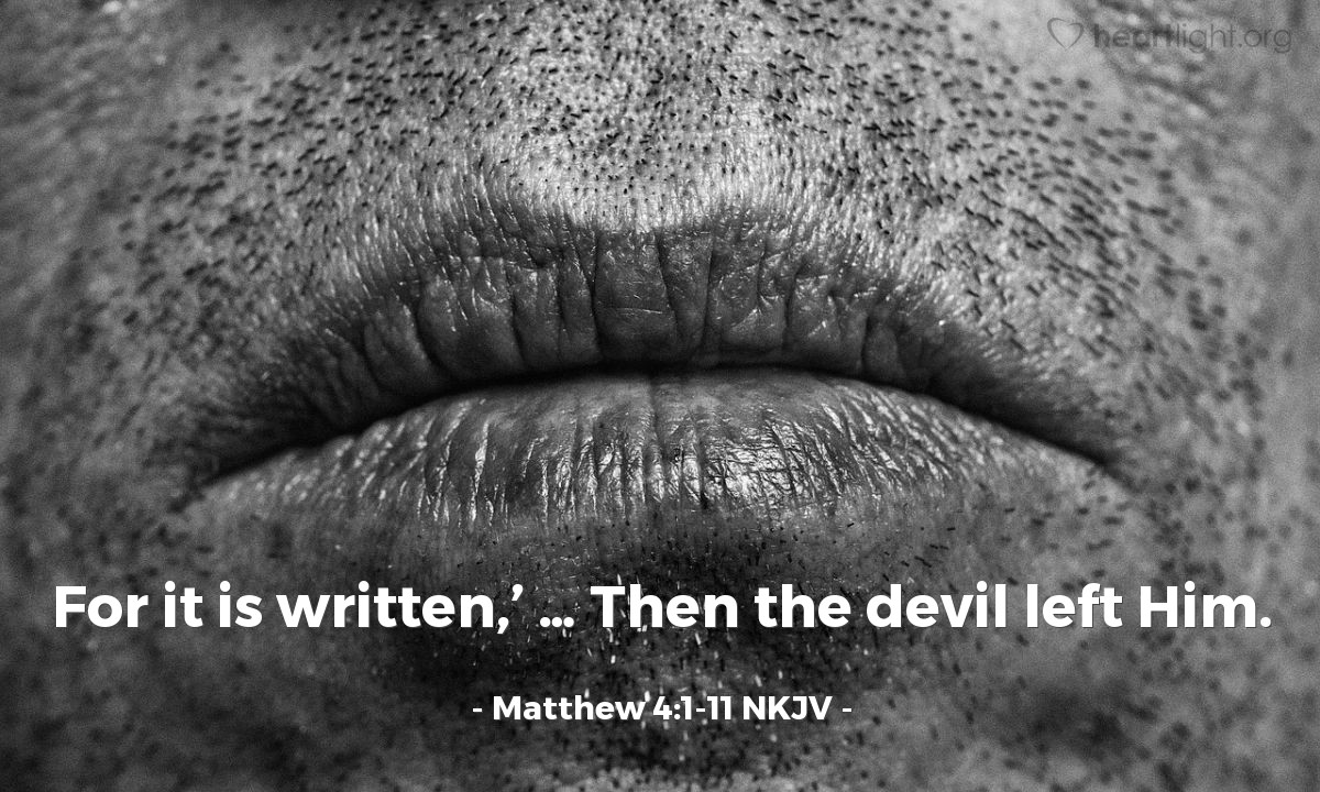 """Illustration of Matthew 4:1-11 NKJV — Then Jesus was led up by the Spirit into the wilderness to be tempted by the devil … the tempter came to Him, he said, 'If You are the Son of God, …' But He answered and said, 'It is written, '  … """"it is written' … 'It is written again,' … 'Away with you, Satan! For it is written,' … Then the devil left Him."""