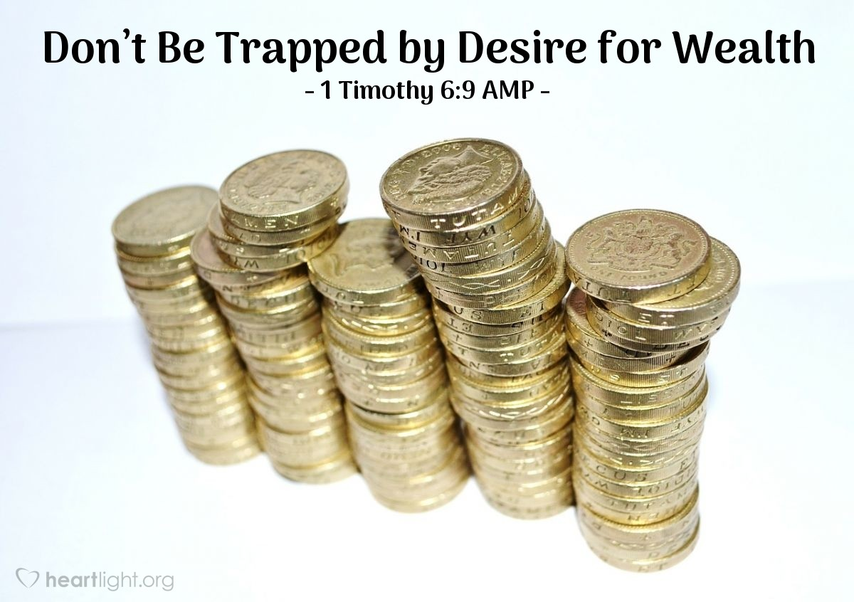 Illustration of 1 Timothy 6:9 AMP — But those who [are not financially ethical and] crave to get rich [with a compulsive, greedy longing for wealth] fall into temptation and a trap and into many foolish and harmful desires that plunge people into ruin and destruction [leading to personal misery].