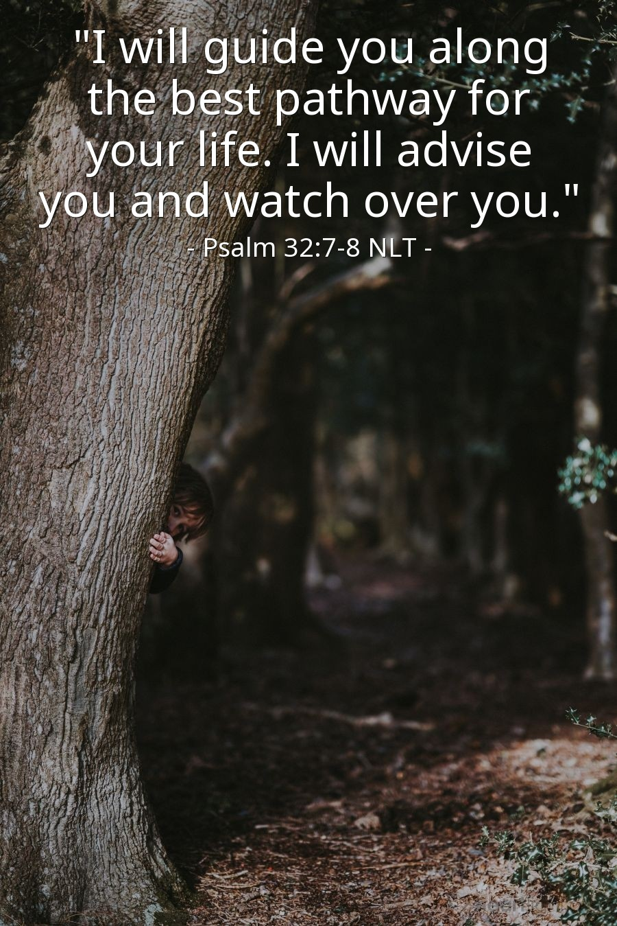 """Illustration of Psalm 32:7-8 NLT — For you are my hiding place; you protect me from trouble.  You surround me with songs of victory.  The Lord says, """"I will guide you along the best pathway for your life. I will advise you and watch over you."""""""