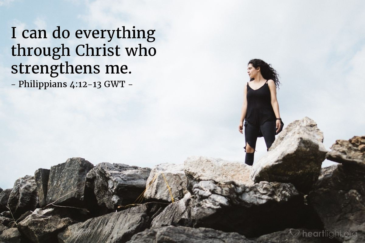 Illustration of Philippians 4:12-13 GWT — I know how to live in poverty or prosperity. No matter what the situation, I've learned the secret of how to live when I'm full or when I'm hungry, when I have too much or when I have too little. I can do everything through Christ who strengthens me.