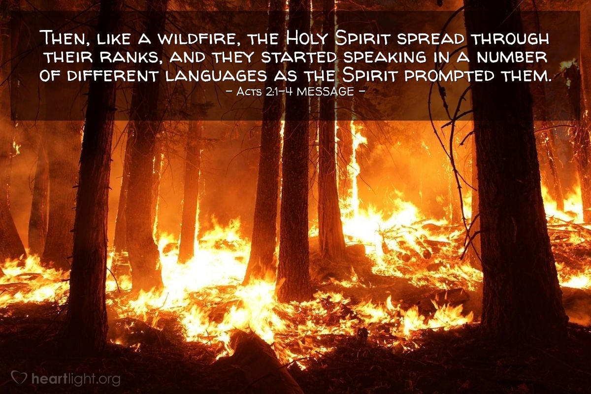 Illustration of Acts 2:1-4 MESSAGE —  Then, like a wildfire, the Holy Spirit spread through their ranks, and they started speaking in a number of different languages as the Spirit prompted them.
