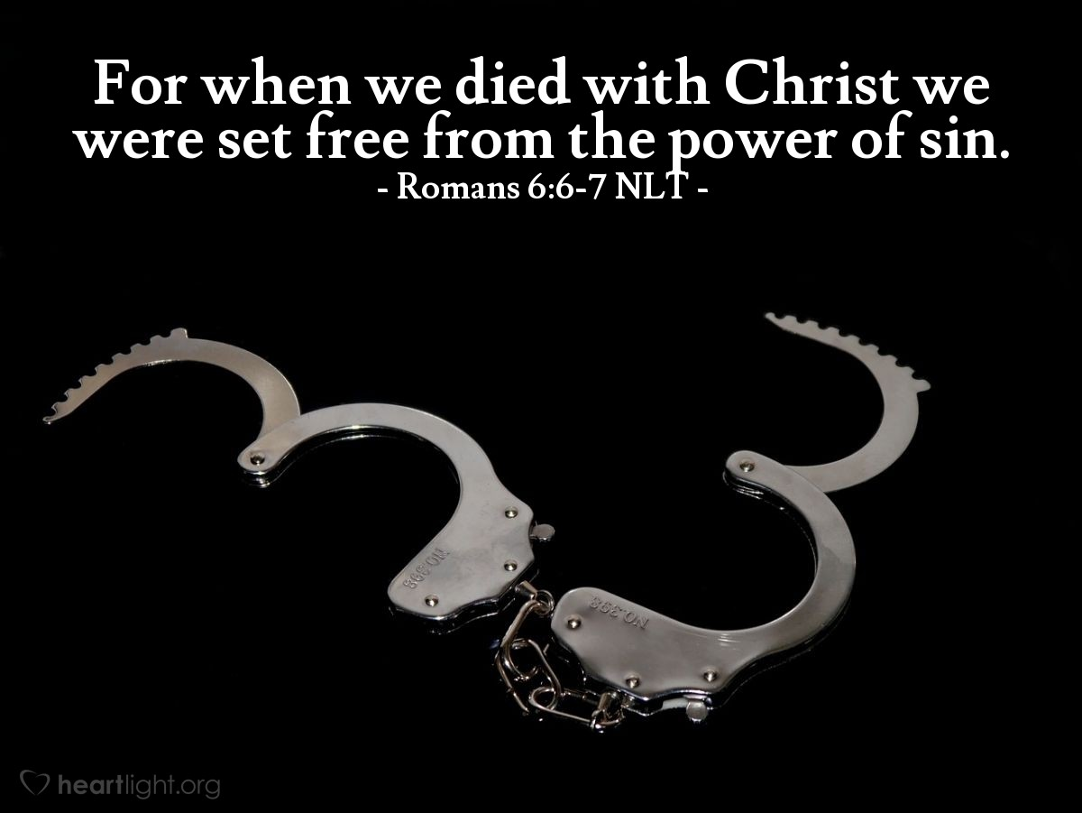 Illustration of Romans 6:6-7 NLT — We know that our old sinful selves were crucified with Christ so that sin might lose its power in our lives. We are no longer slaves to sin. For when we died with Christ we were set free from the power of sin.