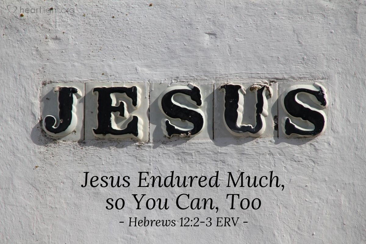 Illustration of Hebrews 12:2-3 ERV — We must never stop looking to Jesus. He is the leader of our faith, and he is the one who makes our faith complete. He suffered death on a cross. But he accepted the shame of the cross as if it were nothing because of the joy he could see waiting for him. And now he is sitting at the right side of God's throne. Think about Jesus. He patiently endured the angry insults that sinful people were shouting at him. Think about him so that you won't get discouraged and stop trying.