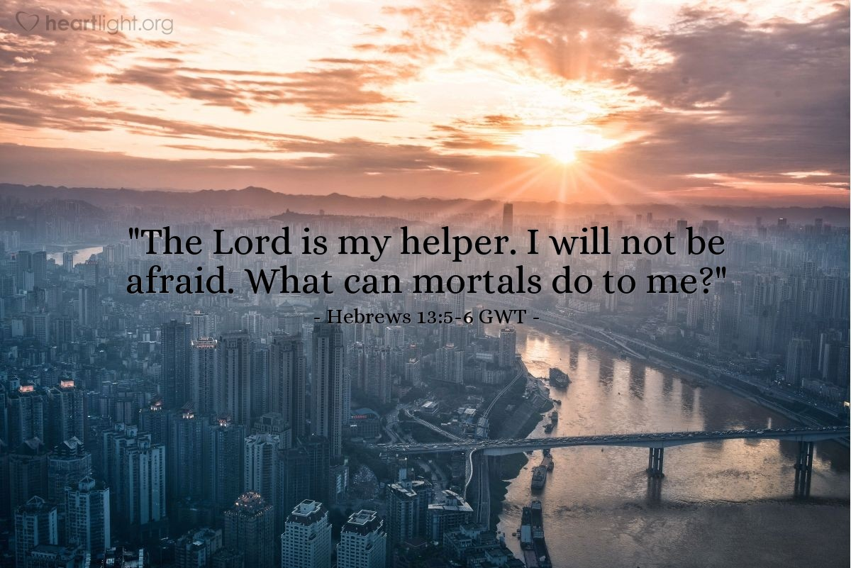 """Illustration of Hebrews 13:5-6 GWT — Don't love money. Be happy with what you have because God has said, 'I will never abandon you or leave you.' So we can confidently say, """"The Lord is my helper. I will not be afraid.  What can mortals do to me?"""""""