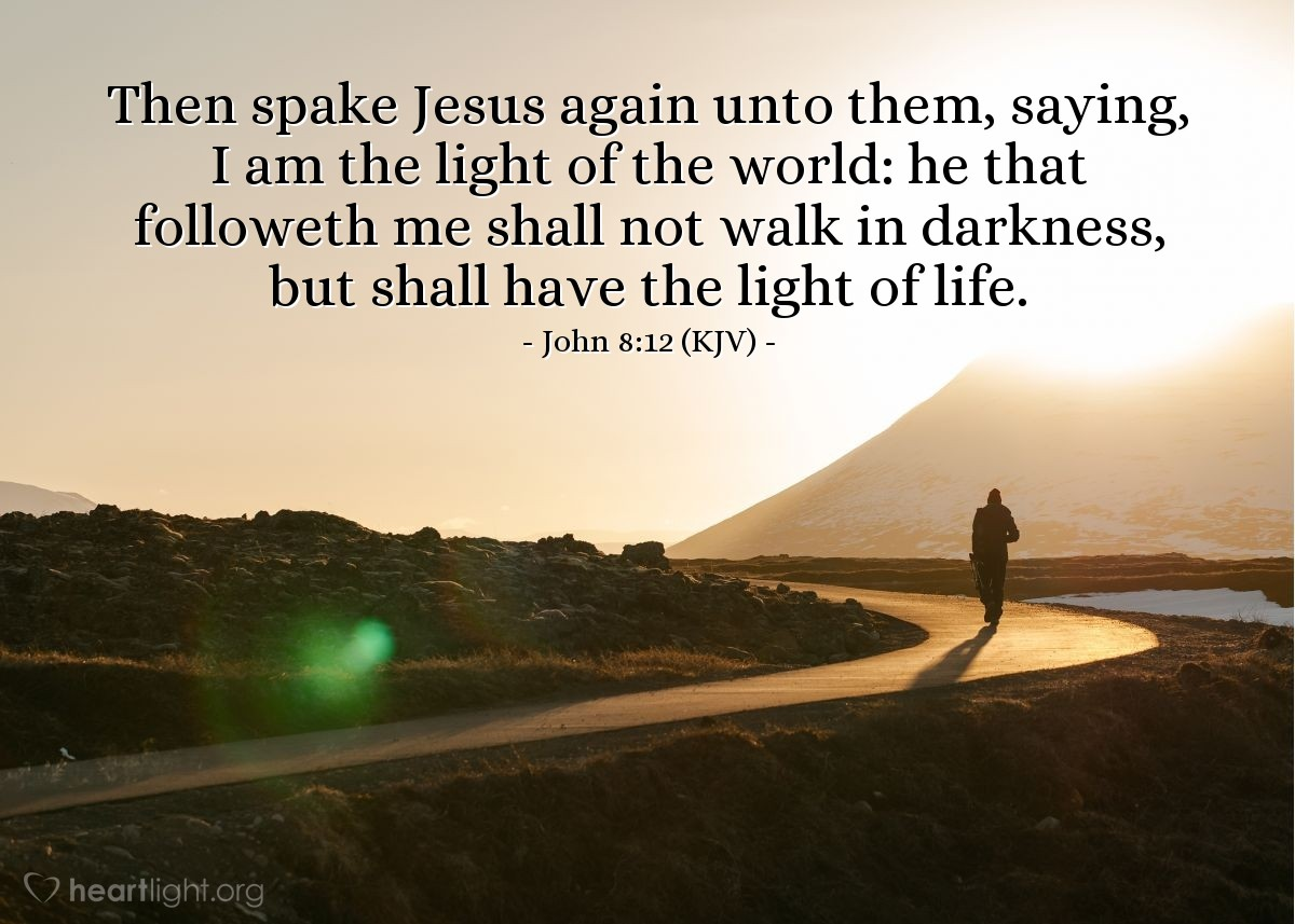 Illustration of John 8:12 (KJV) — Then spake Jesus again unto them, saying, I am the light of the world: he that followeth me shall not walk in darkness, but shall have the light of life.