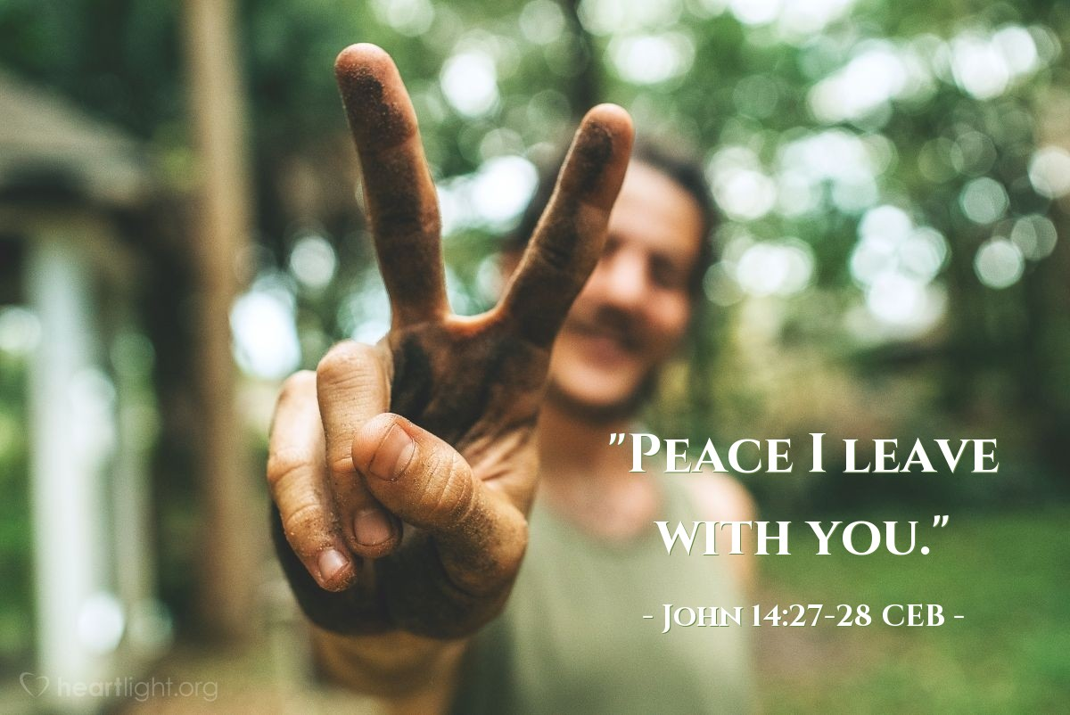 """Illustration of John 14:27-28 CEB — """"Peace I leave with you. My peace I give you. I give to you not as the world gives. Don't be troubled or afraid. You have heard me tell you, 'I'm going away and returning to you.' If you loved me, you would be happy that I am going to the Father, because the Father is greater than me."""""""