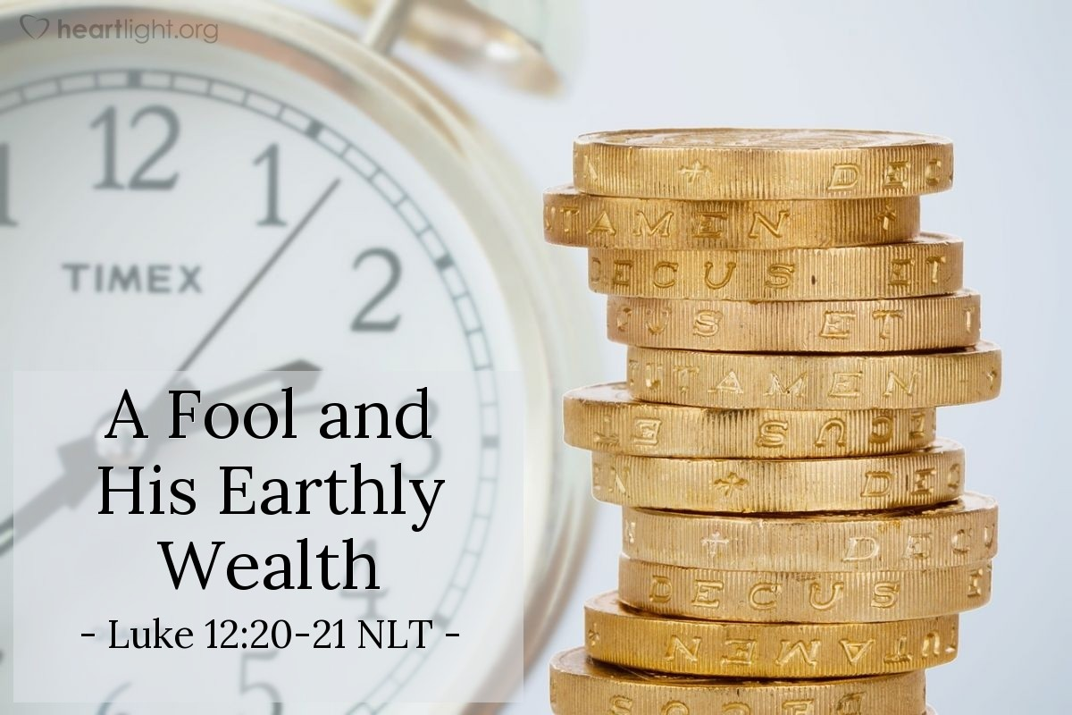 Illustration of Luke 12:20-21 NLT — But God said to him, 'You fool! You will die this very night. Then who will get everything you worked for?' Yes, a person is a fool to store up earthly wealth but not have a rich relationship with God.