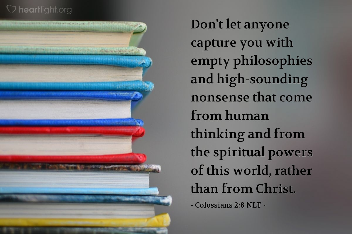 Illustration of Colossians 2:8 NLT — Don't let anyone capture you with empty philosophies and high-sounding nonsense that come from human thinking and from the spiritual powers of this world, rather than from Christ.