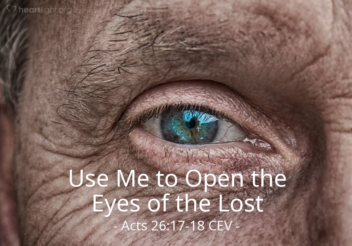 """Illustration of Acts 26:17-18 CEV — The Lord also said, """"I will protect you from the Jews and from the Gentiles that I am sending you to.  I want you to open their eyes, so that they will turn from darkness to light and from the power of Satan to God. Then their sins will be forgiven, and by faith in me they will become part of God's holy people."""""""