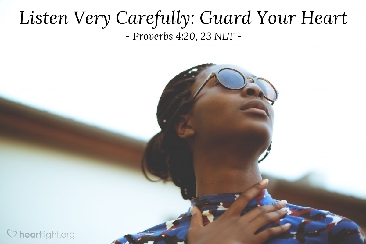 Illustration of Proverbs 4:20, 23 NLT — My child, pay attention to what I say. Listen carefully to my words. … Guard your heart above all else, for it determines the course of your life.