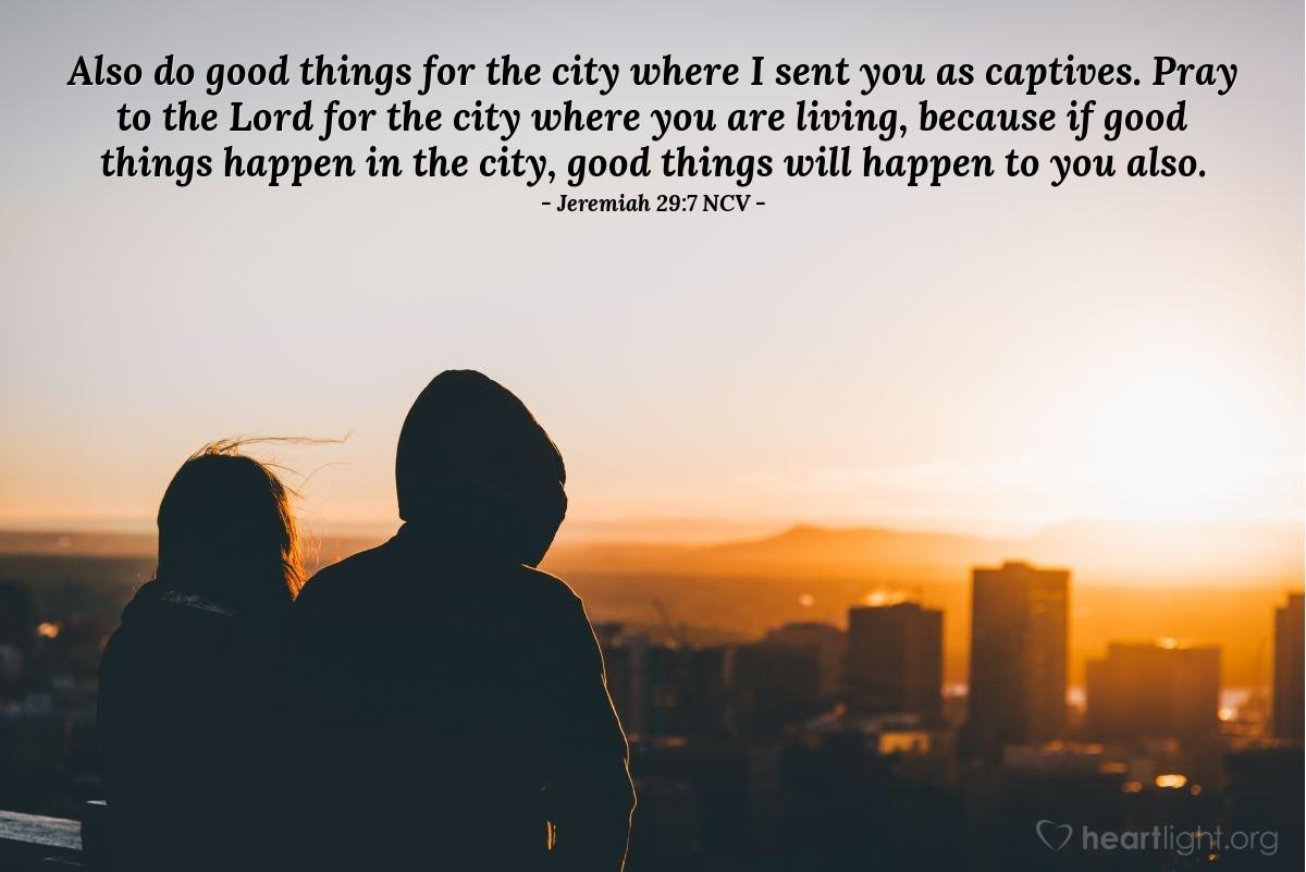 Illustration of Jeremiah 29:7 NCV — Also do good things for the city where I sent you as captives. Pray to the Lord for the city where you are living, because if good things happen in the city, good things will happen to you also.