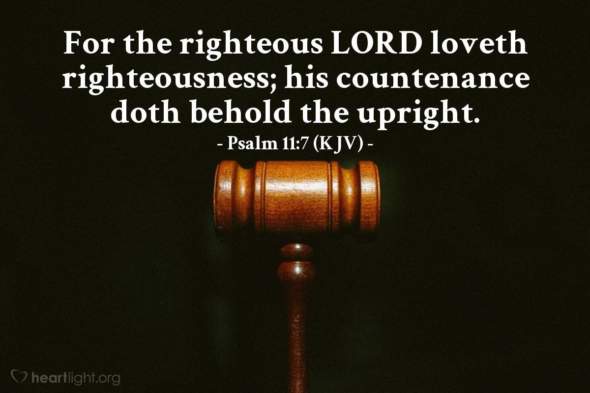 Illustration of Psalm 11:7 (KJV) — For the righteous LORD loveth righteousness; his countenance doth behold the upright.