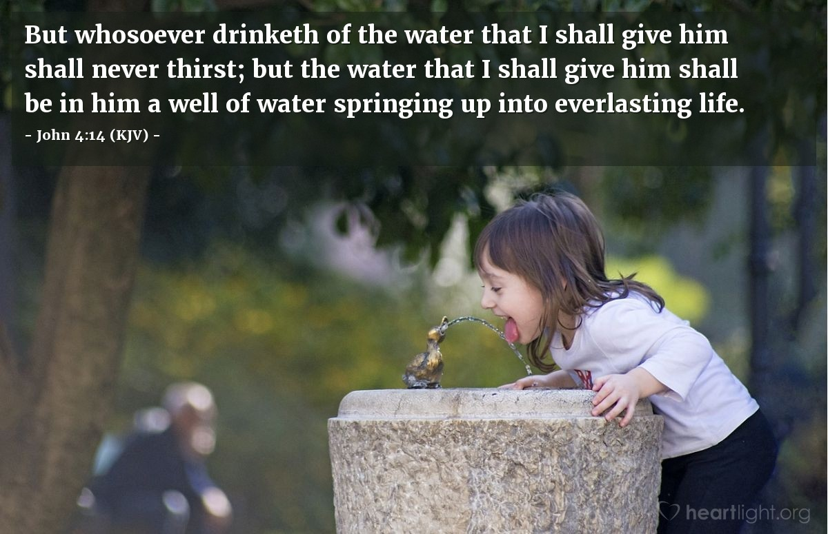Illustration of John 4:14 (KJV) — But whosoever drinketh of the water that I shall give him shall never thirst; but the water that I shall give him shall be in him a well of water springing up into everlasting life.