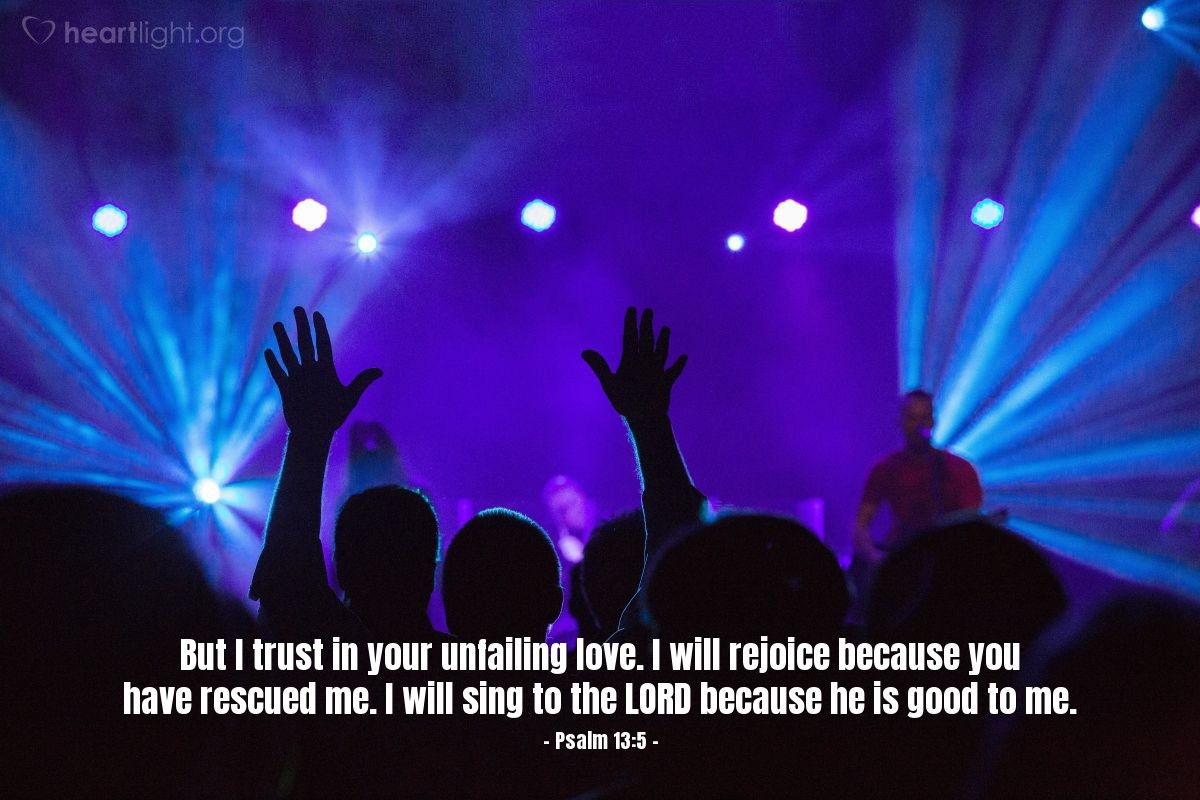 Illustration of Psalm 13:5 — But I trust in your unfailing love. I will rejoice because you have rescued me. I will sing to the LORD because he is good to me.