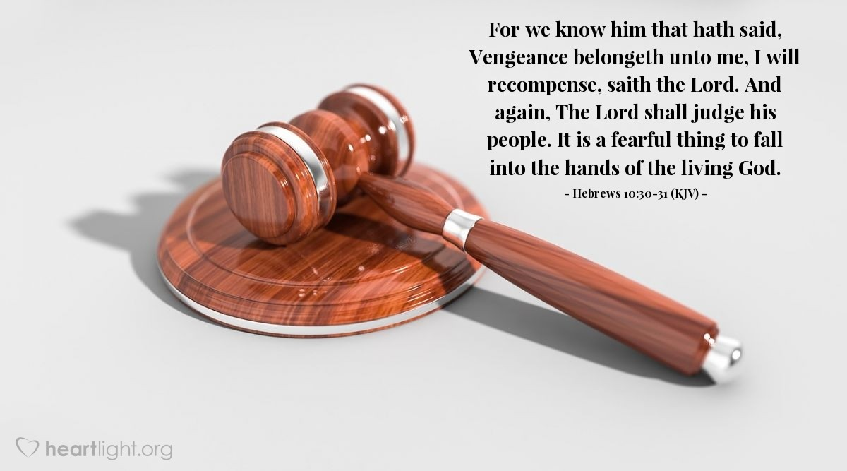 Illustration of Hebrews 10:30-31 (KJV) — For we know him that hath said, Vengeance belongeth unto me, I will recompense, saith the Lord. And again, The Lord shall judge his people. It is a fearful thing to fall into the hands of the living God.