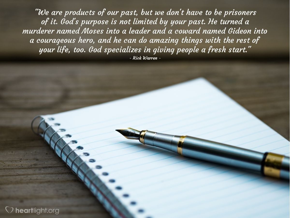 """Illustration of Rick Warren — """"We are products of our past, but we don't have to be prisoners of it. God's purpose is not limited by your past. He turned a murderer named Moses into a leader and a coward named Gideon into a courageous hero, and he can do amazing things with the rest of your life, too. God specializes in giving people a fresh start."""""""