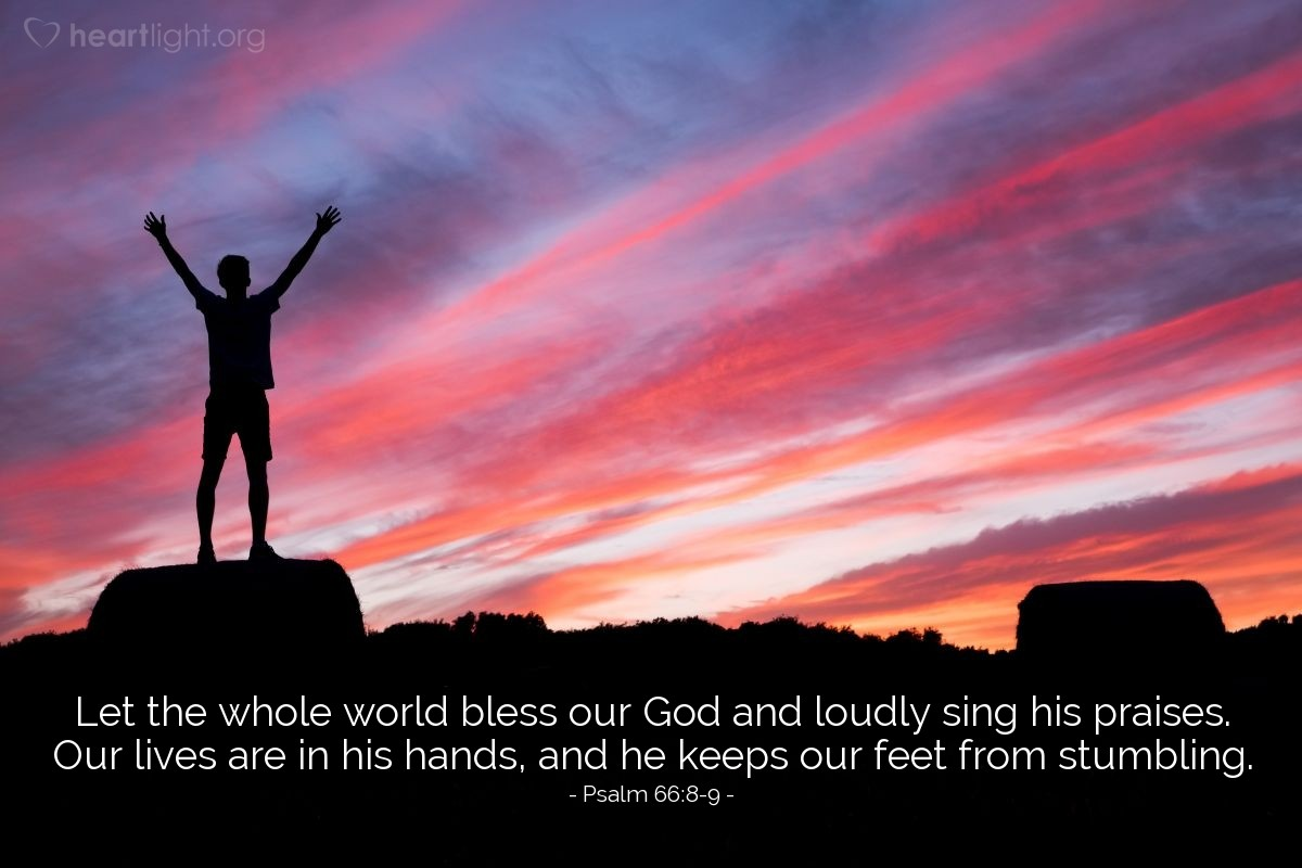 Illustration of Psalm 66:8-9 —  Let the whole world bless our God and loudly sing his praises. Our lives are in his hands, and he keeps our feet from stumbling.