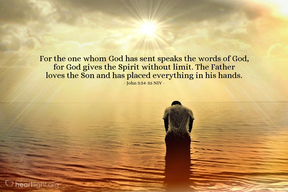 Illustration of John 3:34-35 NIV — For the one whom God has sent speaks the words of God, for God gives the Spirit without limit. The Father loves the Son and has placed everything in his hands.