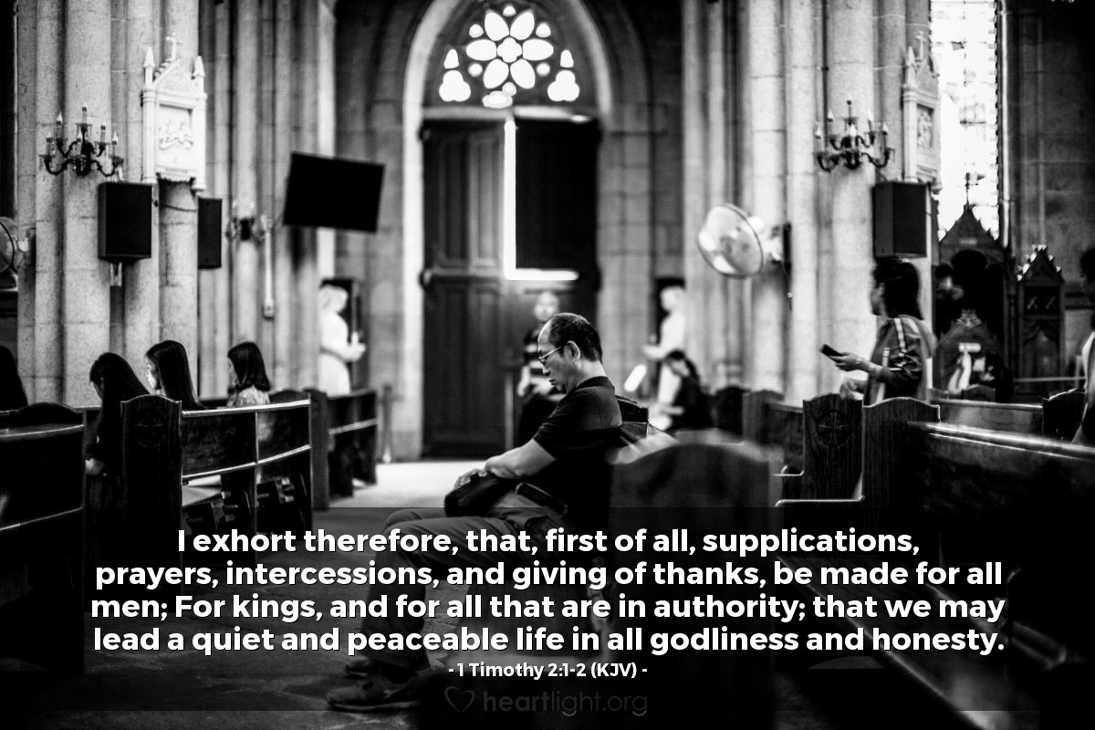 Illustration of 1 Timothy 2:1-2 (KJV) — I exhort therefore, that, first of all, supplications, prayers, intercessions, and giving of thanks, be made for all men; For kings, and for all that are in authority; that we may lead a quiet and peaceable life in all godliness and honesty.