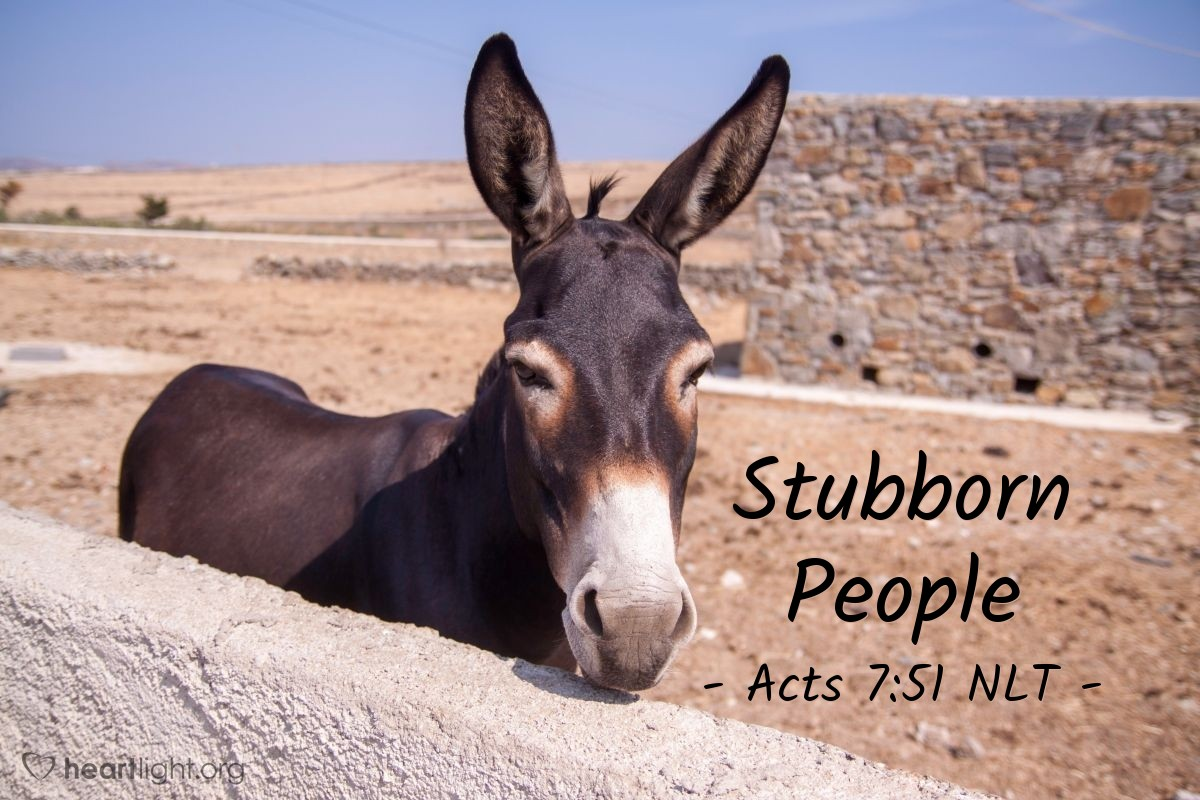 """Illustration of Acts 7:51 NLT — """"You stubborn people! You are heathens at heart and deaf to the truth. Must you forever resist the Holy Spirit? That's what your ancestors did, and so do you!"""""""