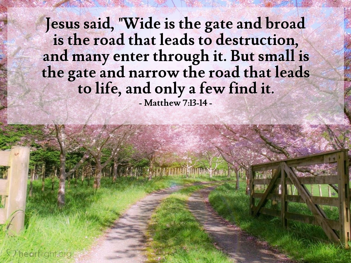 "Illustration of Matthew 7:13-14 — Jesus said, ""Wide is the gate and broad is the road that leads to destruction, and many enter through it. But small is the gate and narrow the road that leads to life, and only a few find it."
