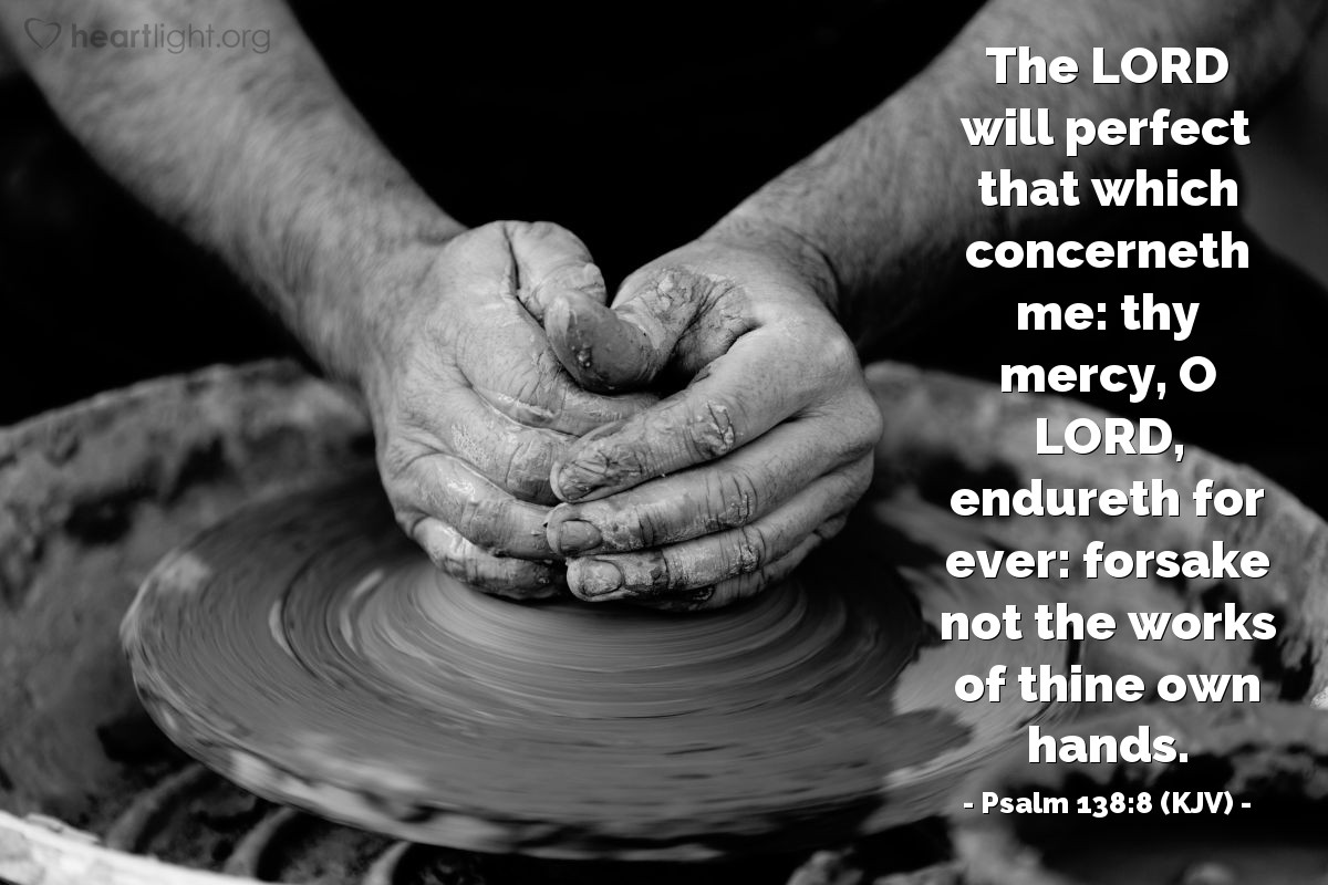 Illustration of Psalm 138:8 (KJV) — The LORD will perfect that which concerneth me: thy mercy, O LORD, endureth for ever: forsake not the works of thine own hands.