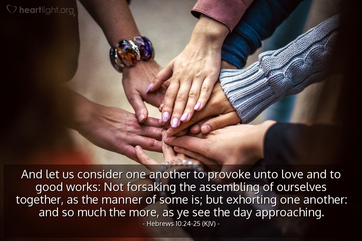 Illustration of Hebrews 10:24-25 (KJV) — And let us consider one another to provoke unto love and to good works: Not forsaking the assembling of ourselves together, as the manner of some is; but exhorting one another: and so much the more, as ye see the day approaching.