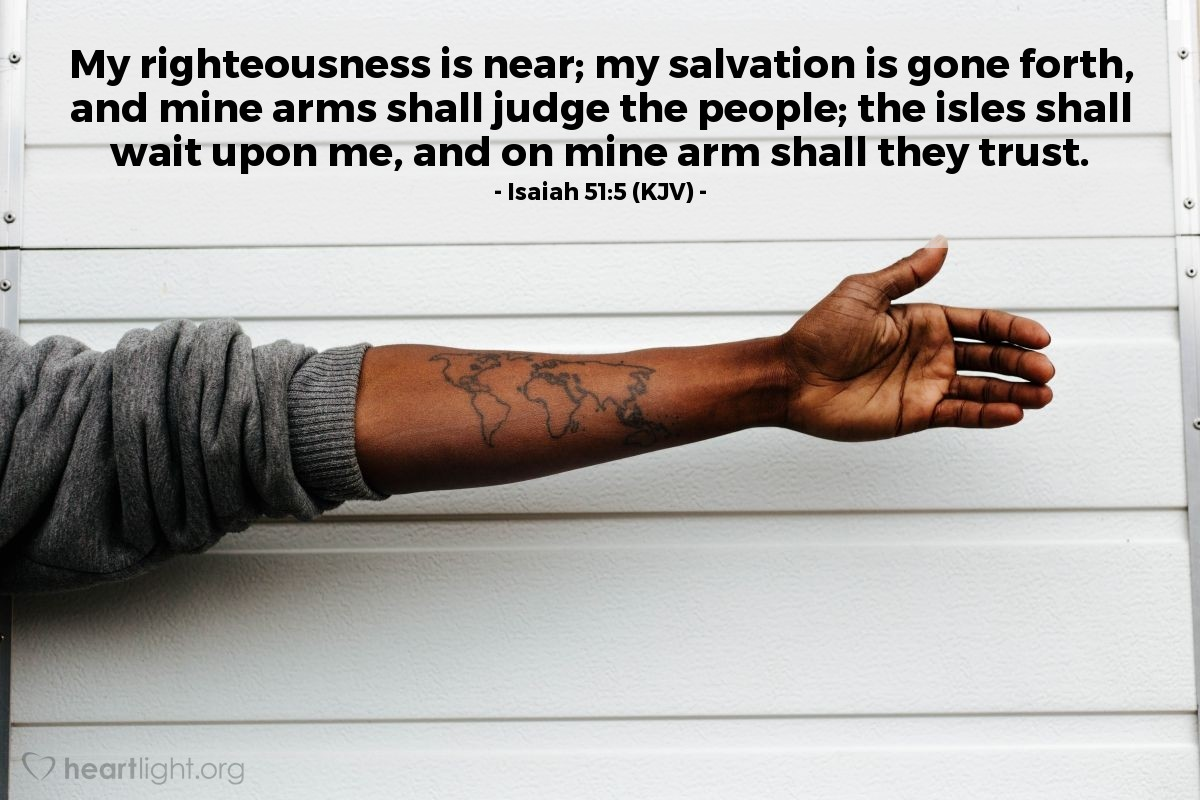 Illustration of Isaiah 51:5 (KJV) — My righteousness is near; my salvation is gone forth, and mine arms shall judge the people; the isles shall wait upon me, and on mine arm shall they trust.
