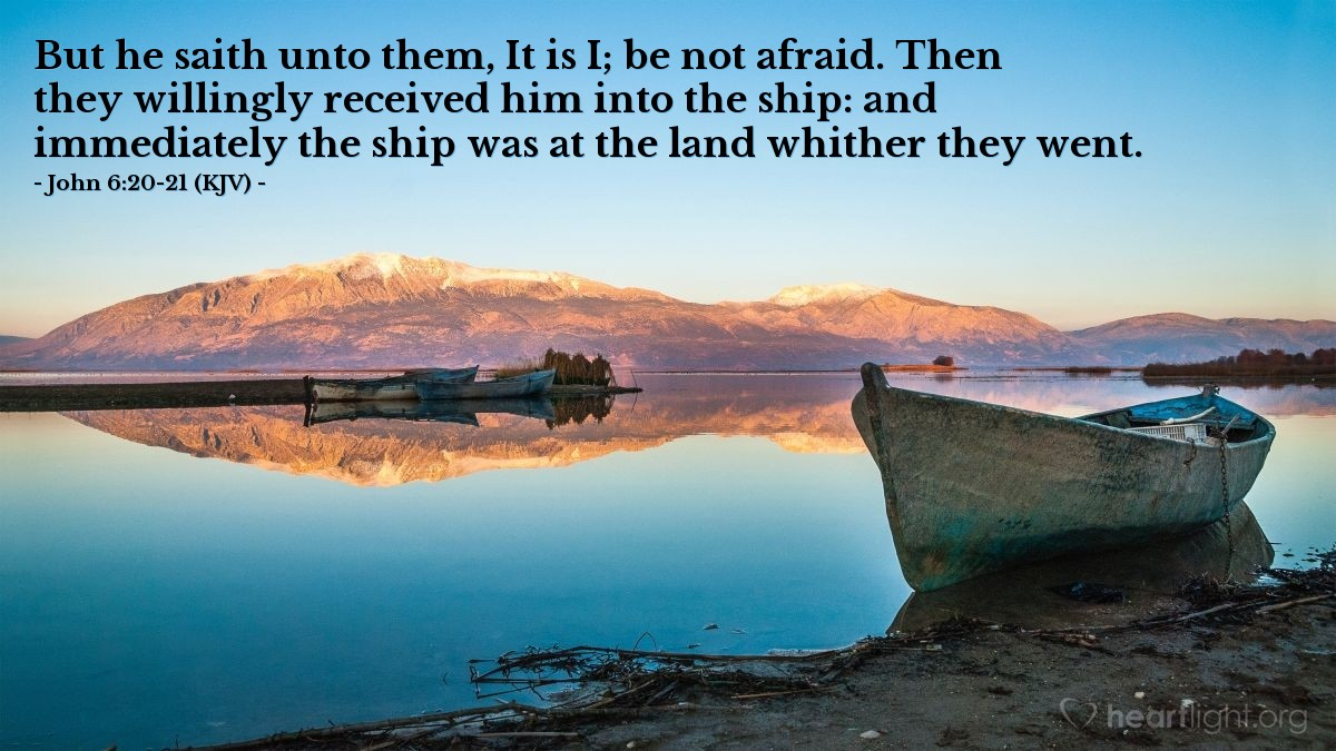Illustration of John 6:20-21 (KJV) — But he saith unto them, It is I; be not afraid. Then they willingly received him into the ship: and immediately the ship was at the land whither they went.