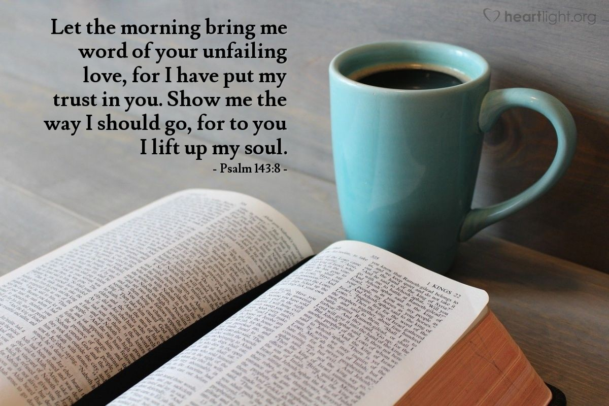 Illustration of Psalm 143:8 — Let the morning bring me word of your unfailing love, for I have put my trust in you. Show me the way I should go, for to you I lift up my soul.