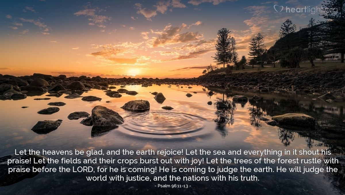 Illustration of Psalm 96:11-13 — Let the heavens be glad, and the earth rejoice! Let the sea and everything in it shout his praise! Let the fields and their crops burst out with joy! Let the trees of the forest rustle with praise before the LORD, for he is coming! He is coming to judge the earth. He will judge the world with justice, and the nations with his truth.
