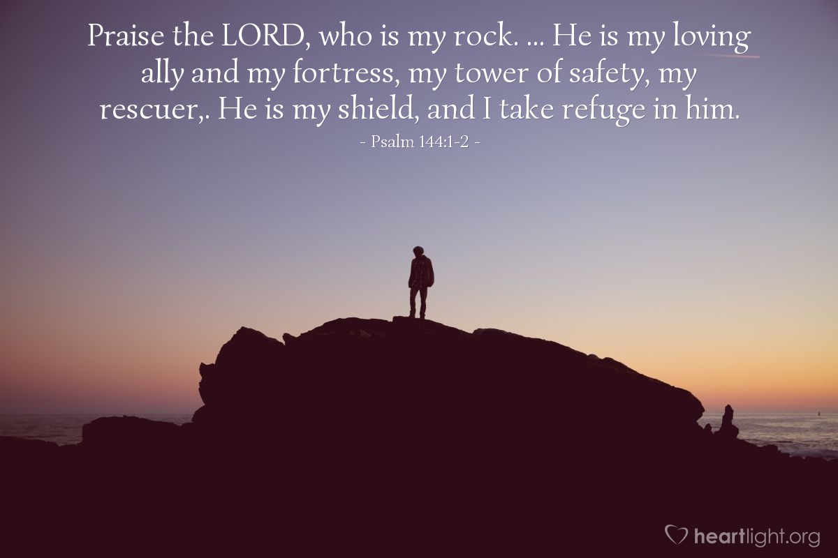 Illustration of Psalm 144:1-2 — Praise the LORD, who is my rock. ... He is my loving ally and my fortress, my tower of safety, my rescuer,. He is my shield, and I take refuge in him.