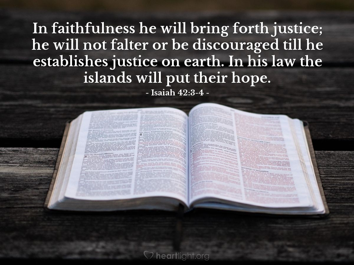 Illustration of Isaiah 42:3-4 — In faithfulness he will bring forth justice; he will not falter or be discouraged till he establishes justice on earth. In his law the islands will put their hope.