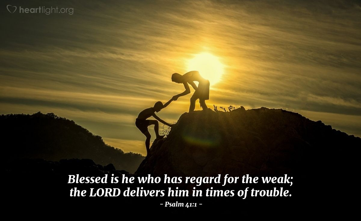 Illustration of Psalm 41:1 — Blessed is he who has regard for the weak; the LORD delivers him in times of trouble.