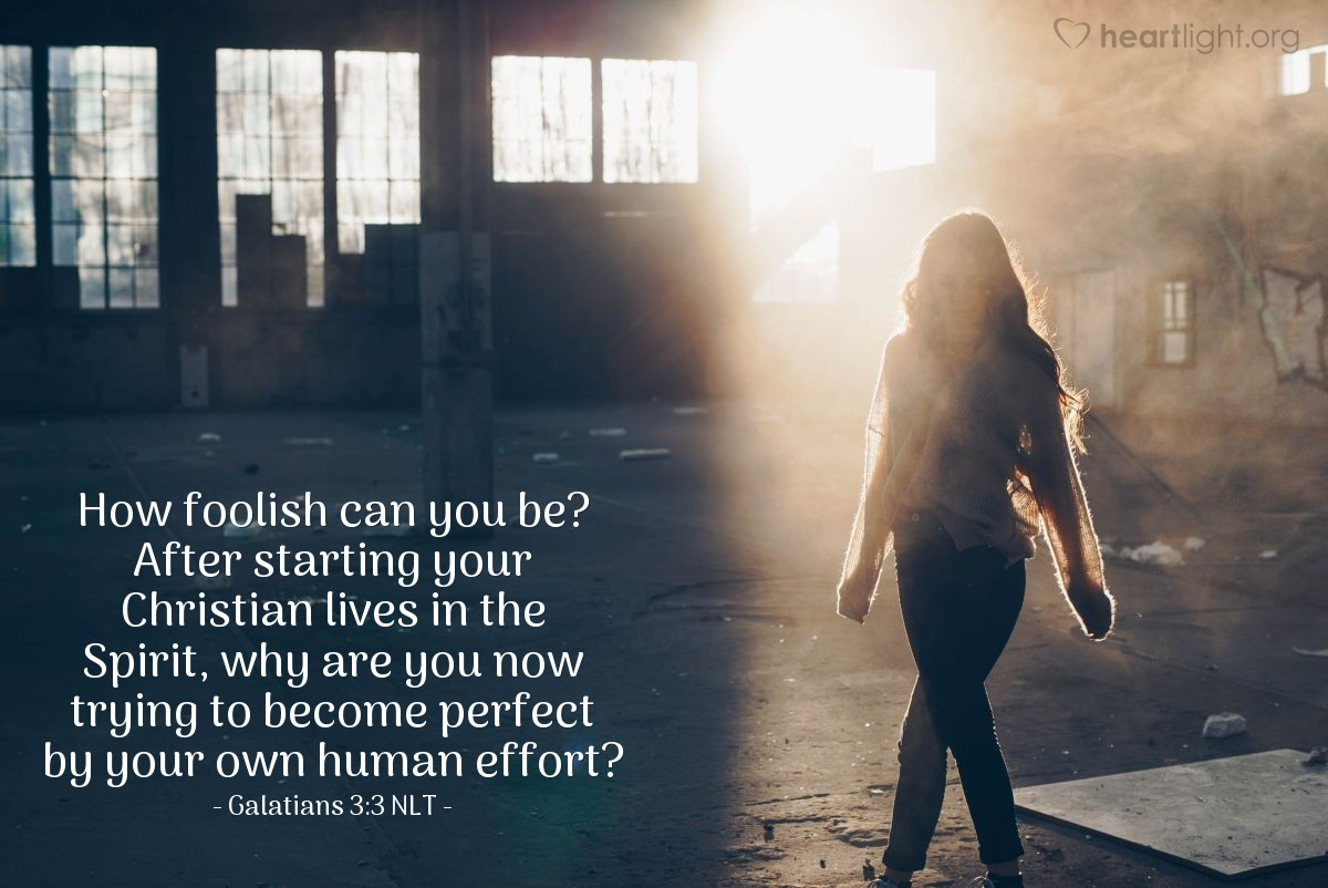 Illustration of Galatians 3:3 NLT — How foolish can you be? After starting your Christian lives in the Spirit, why are you now trying to become perfect by your own human effort?