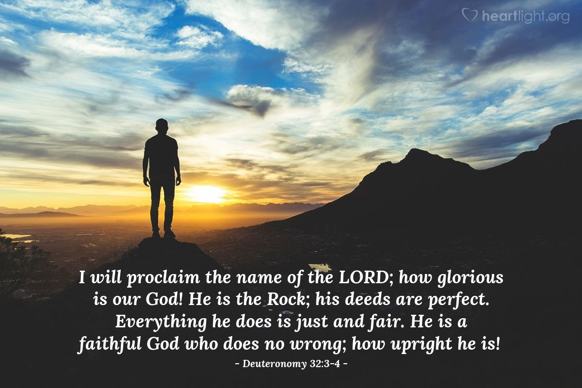 Illustration of Deuteronomy 32:3-4 — I will proclaim the name of the LORD; how glorious is our God! He is the Rock; his deeds are perfect. Everything he does is just and fair. He is a faithful God who does no wrong; how upright he is!