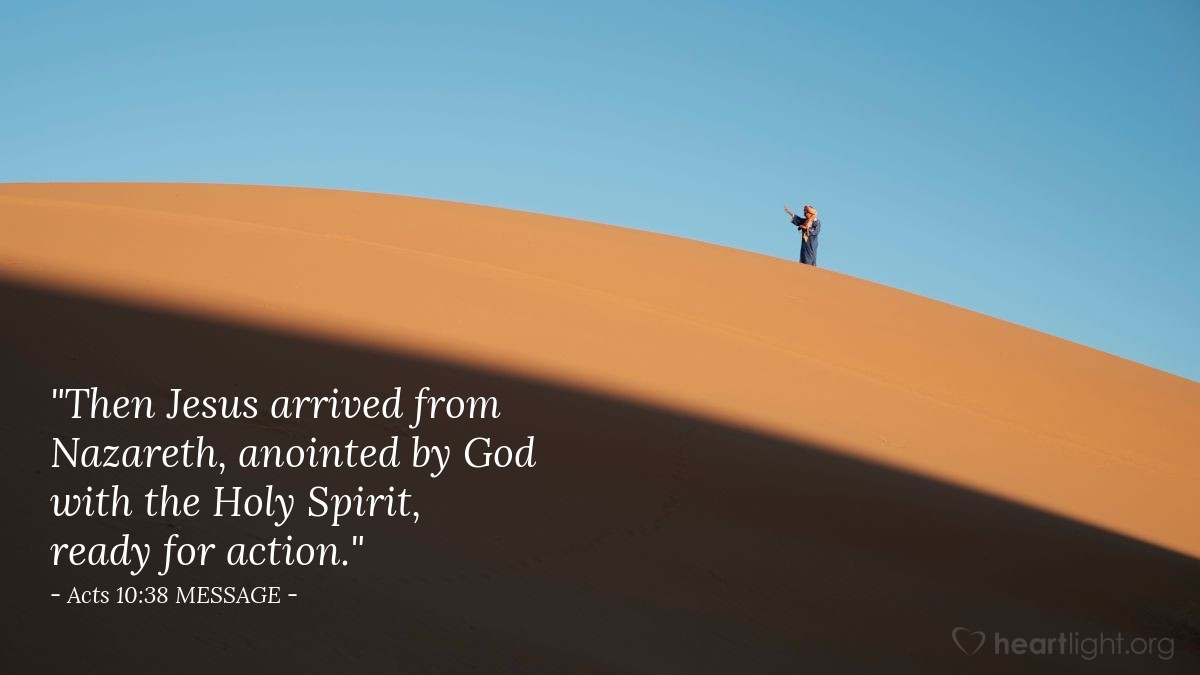 """Illustration of Acts 10:38 MESSAGE — """"Then Jesus arrived from Nazareth, anointed by God with the Holy Spirit, ready for action."""""""