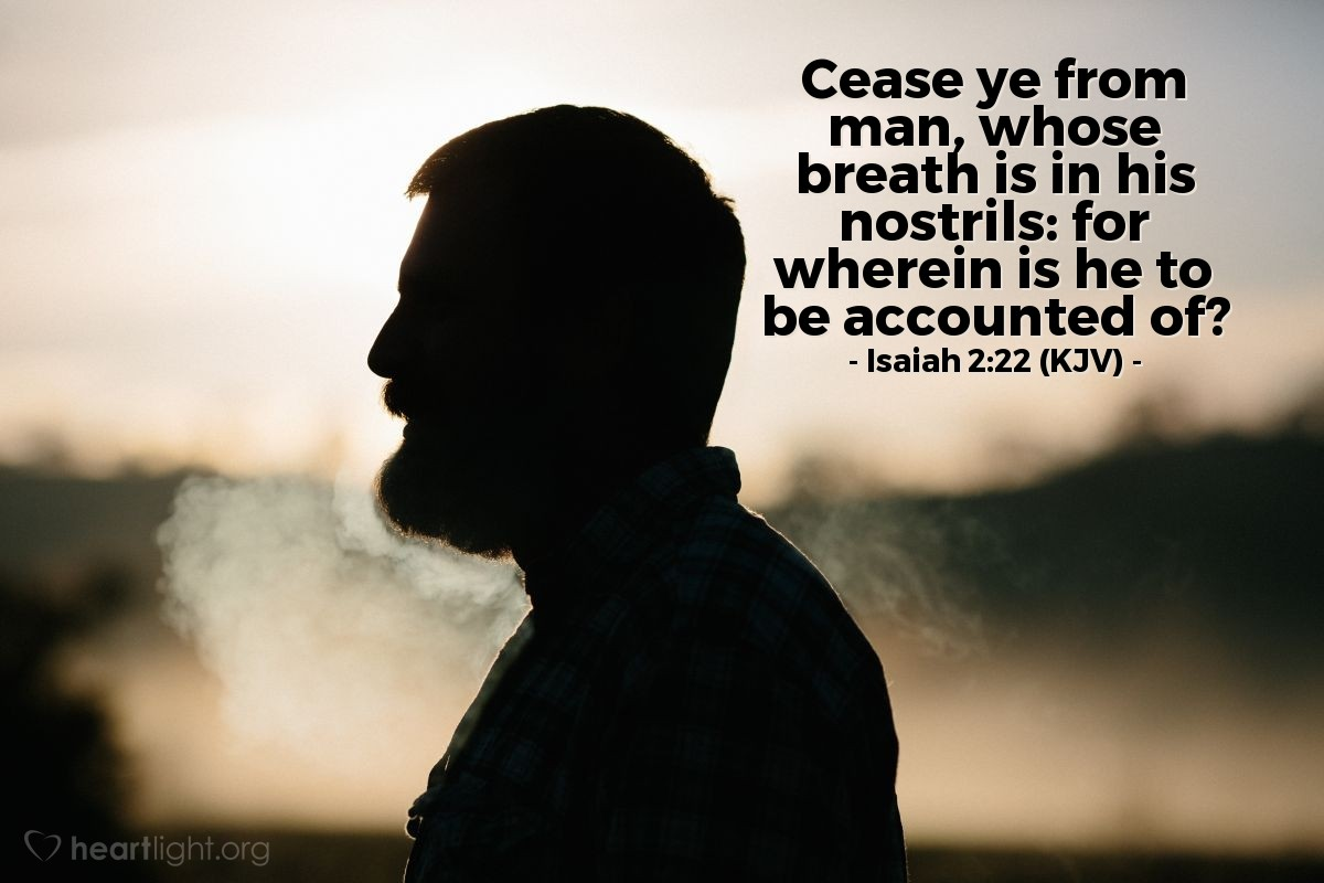 Illustration of Isaiah 2:22 (KJV) — Cease ye from man, whose breath is in his nostrils: for wherein is he to be accounted of?