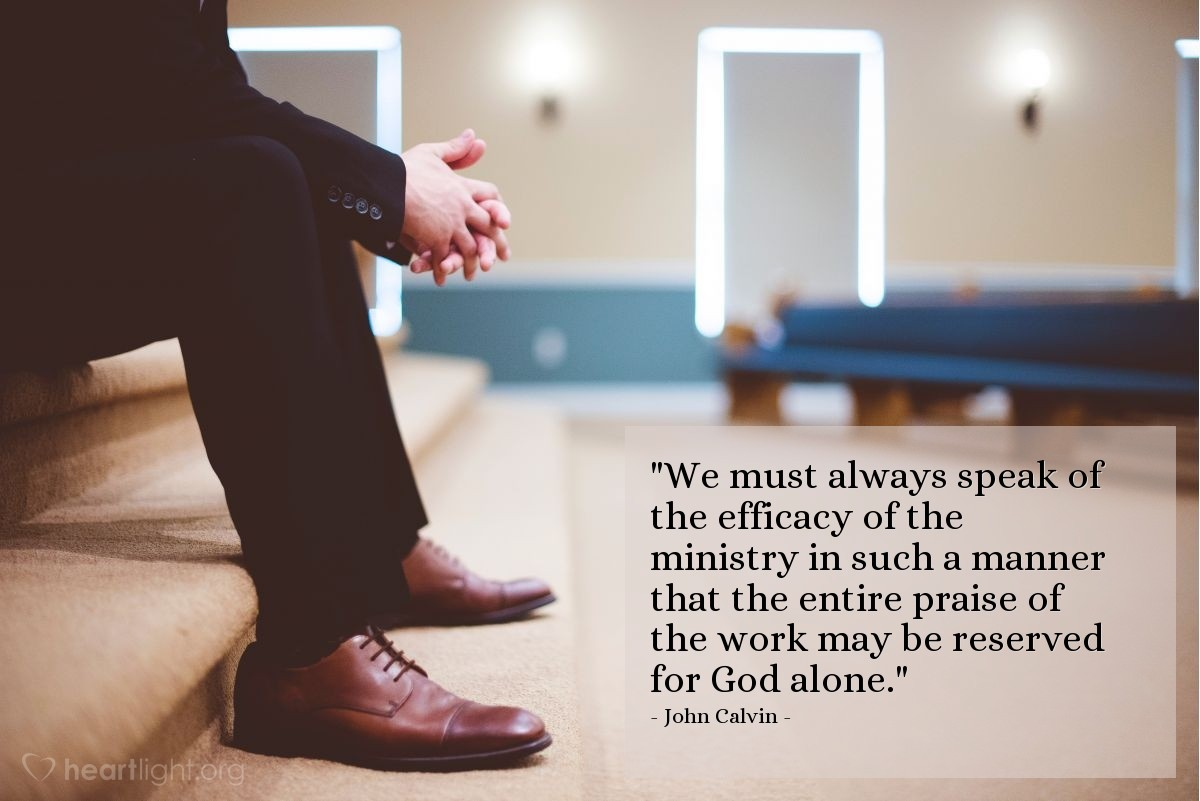 """Illustration of John Calvin — """"We must always speak of the efficacy of the ministry in such a manner that the entire praise of the work may be reserved for God alone."""""""
